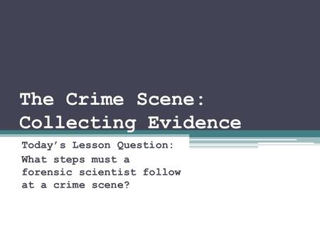 The Crime Scene: Collecting Evidence Today's Lesson Question: What steps must a forensic scientist follow at a crime scene?