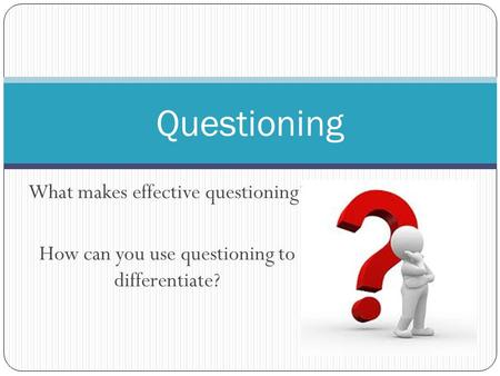 What makes effective questioning? How can you use questioning to differentiate? Questioning.