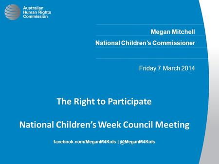 Megan Mitchell National Children's Commissioner Friday 7 March 2014 The Right to Participate National Children's Week Council Meeting facebook.com/MeganM4Kids.