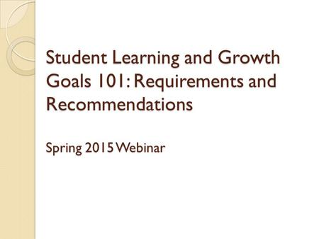 Student Learning and Growth Goals 101: Requirements and Recommendations Spring 2015 Webinar.