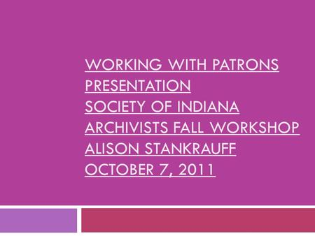 WORKING WITH PATRONS PRESENTATION SOCIETY OF INDIANA ARCHIVISTS FALL WORKSHOP ALISON STANKRAUFF OCTOBER 7, 2011.
