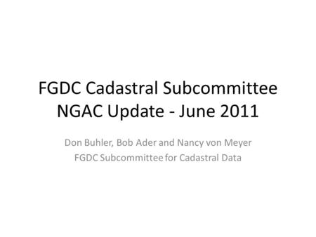FGDC Cadastral Subcommittee NGAC Update - June 2011 Don Buhler, Bob Ader and Nancy von Meyer FGDC Subcommittee for Cadastral Data.