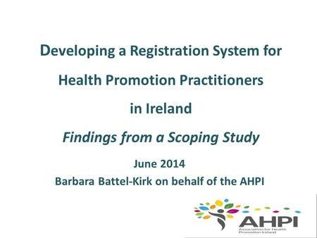 D eveloping a Registration System for Health Promotion Practitioners in Ireland Findings from a Scoping Study June 2014 Barbara Battel-Kirk on behalf of.