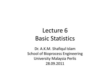 Lecture 6 Basic Statistics Dr. A.K.M. Shafiqul Islam School of Bioprocess Engineering University Malaysia Perlis 28.09.2011.