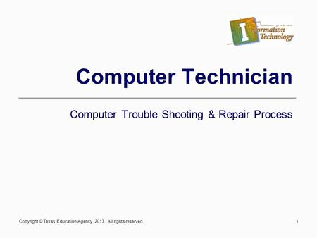 1 Computer Technician Computer Trouble Shooting & Repair Process Copyright © Texas Education Agency, 2013. All rights reserved.