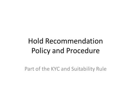 Hold Recommendation Policy and Procedure Part of the KYC and Suitability Rule.