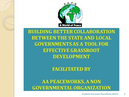 BUILDING BETTER COLLABORATION BETWEEN THE STATE AND LOCAL GOVERNMENTS AS A TOOL FOR EFFECTIVE GRASSROOT DEVELOPMENT FACILITATED BY AA PEACEWORKS, A NON.