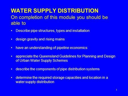 1 WATER SUPPLY DISTRIBUTION On completion of this module you should be able to Describe pipe structures, types and installation design gravity and rising.