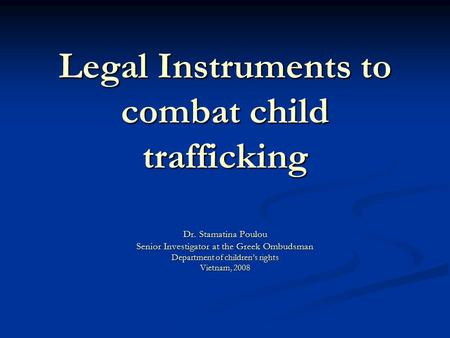 Legal Instruments to combat child trafficking Dr. Stamatina Poulou Senior Investigator at the Greek Ombudsman Department of children's rights Vietnam,