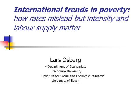 International trends in poverty: how rates mislead but intensity and labour supply matter Lars Osberg - Department of Economics, Dalhousie University.