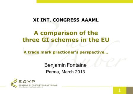 1 XI INT. CONGRESS AAAML A comparison of the three GI schemes in the EU A trade mark practioner's perspective… Benjamin Fontaine Parma, March 2013.