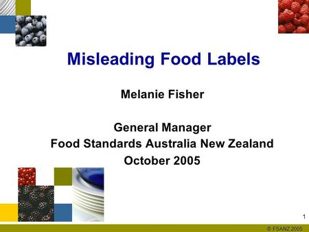 © FSANZ 2005 1 Misleading Food Labels Melanie Fisher General Manager Food Standards Australia New Zealand October 2005.