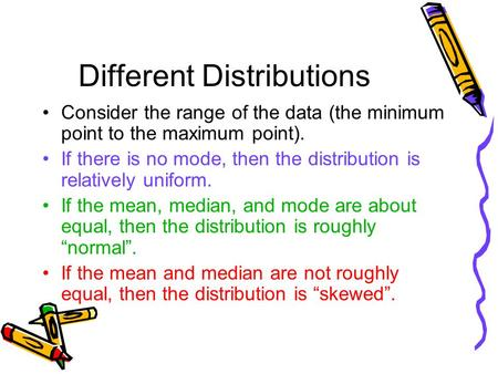 Different Distributions Consider the range of the data (the minimum point to the maximum point). If there is no mode, then the distribution is relatively.
