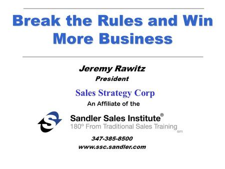 Jeremy Rawitz President New York, New York 347-385-8500 www.ssc.sandler.com Break the Rules and Win More Business An Affiliate of the Sales Strategy Corp.