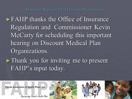 Discount Medical Plan Hearing Presentation ► FAHP thanks the Office of Insurance Regulation and Commissioner Kevin McCarty for scheduling this important.