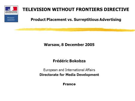 TELEVISION WITHOUT FRONTIERS DIRECTIVE Product Placement vs. Surreptitious Advertising Warsaw, 8 December 2005 Frédéric Bokobza European and International.