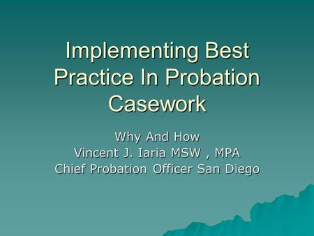 Implementing Best Practice In Probation Casework Why And How Vincent J. Iaria MSW, MPA Chief Probation Officer San Diego.