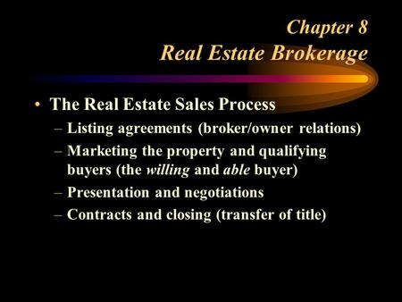 Chapter 8 Real Estate Brokerage The Real Estate Sales Process –Listing agreements (broker/owner relations) –Marketing the property and qualifying buyers.