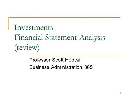 1 Investments: Financial Statement Analysis (review) Professor Scott Hoover Business Administration 365.