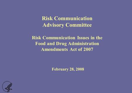 Risk Communication Advisory Committee Risk Communication Issues in the Food and Drug Administration Amendments Act of 2007 February 28, 2008.