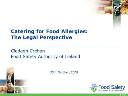 © FSAI Catering for Food Allergies: The Legal Perspective Clodagh Crehan Food Safety Authority of Ireland 30 th October, 2008.