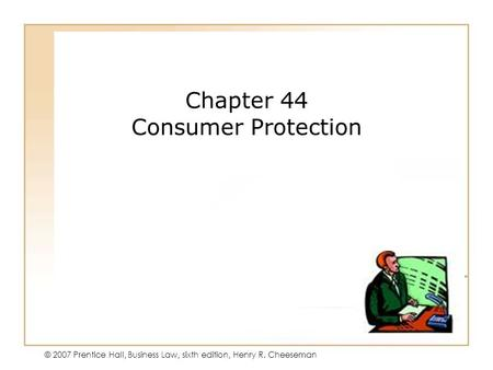 45 - 1 © 2007 Prentice Hall, Business Law, sixth edition, Henry R. Cheeseman Chapter 44 Consumer Protection.