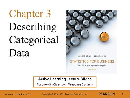 Copyright © 2014, 2011 Pearson Education, Inc. 1 Active Learning Lecture Slides For use with Classroom Response Systems Chapter 3 Describing Categorical.