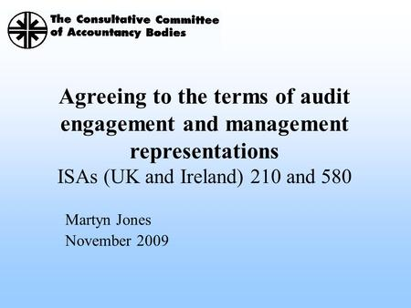 Agreeing to the terms of audit engagement and management representations ISAs (UK and Ireland) 210 and 580 Martyn Jones November 2009.
