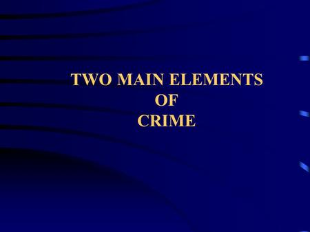TWO MAIN ELEMENTS OF CRIME. Most crimes require the following two elements in order for a crime to have been committed and a person to be guilty and liable.