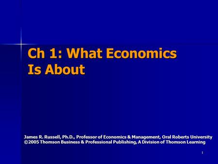 1 Ch 1: What Economics Is About James R. Russell, Ph.D., Professor of Economics & Management, Oral Roberts University ©2005 Thomson Business & Professional.