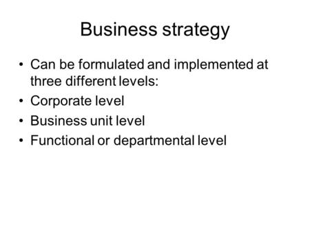 Business strategy Can be formulated and implemented at three different levels: Corporate level Business unit level Functional or departmental level.