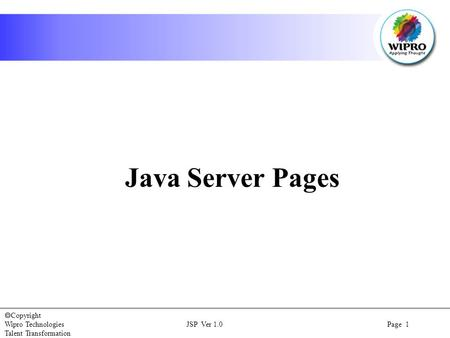  Copyright Wipro Technologies JSP Ver 1.0 Page 1 Talent Transformation Java Server Pages.