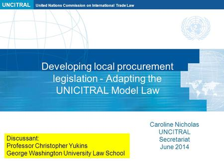 UNCITRAL United Nations Commission on International Trade Law Developing local procurement legislation - Adapting the UNICITRAL Model Law Caroline Nicholas.