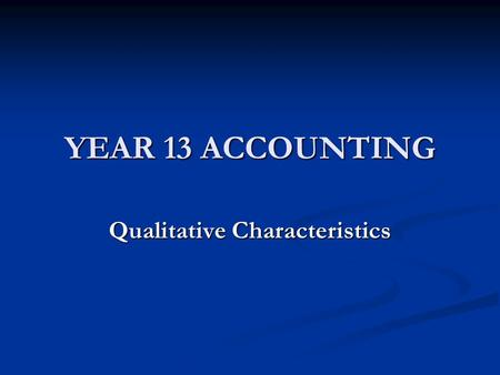 YEAR 13 ACCOUNTING Qualitative Characteristics. QUALITATIVE CHARACTERISTICS Qualitative Characteristics are attributes (features) that make the information.