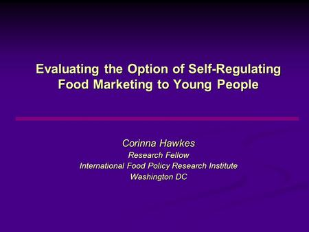 Evaluating the Option of Self-Regulating Food Marketing to Young People Corinna Hawkes Research Fellow International Food Policy Research Institute Washington.