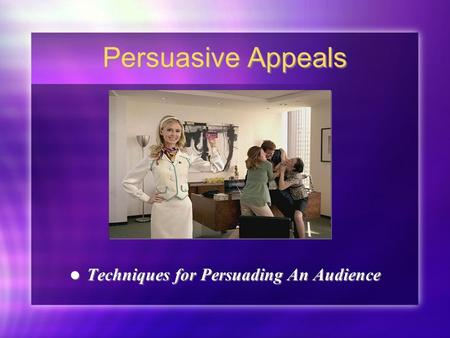 Persuasive Appeals Techniques for Persuading An Audience.