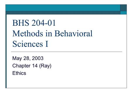 BHS 204-01 Methods in Behavioral Sciences I May 28, 2003 Chapter 14 (Ray) Ethics.