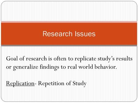 Research Issues Goal of research is often to replicate study's results or generalize findings to real world behavior. Replication- Repetition of Study.