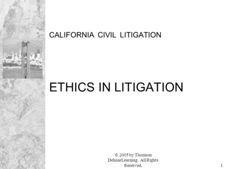 © 2005 by Thomson DelmarLearning. All Rights Reserved.1 CALIFORNIA CIVIL LITIGATION ETHICS IN LITIGATION.