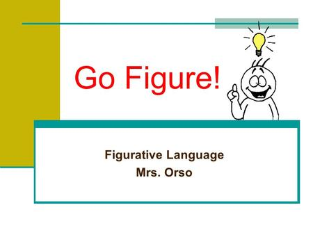 Go Figure! Figurative Language Mrs. Orso Recognizing Figurative Language The opposite of literal language is figurative language. Figurative language.