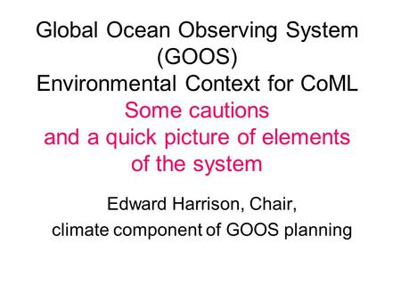 Global Ocean Observing System (GOOS) Environmental Context for CoML Some cautions and a quick picture of elements of the system Edward Harrison, Chair,