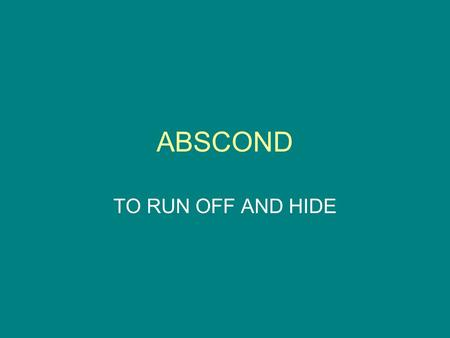 ABSCOND TO RUN OFF AND HIDE. ACCESS APPROACH OR ADMITTANCE TO PLACE, PERSONS, THINGS; AN INCREASE; TO GET AT, OBTAIN.