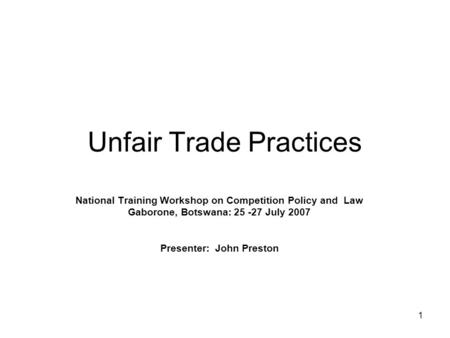 1 Unfair Trade Practices National Training Workshop on Competition Policy and Law Gaborone, Botswana: 25 -27 July 2007 Presenter: John Preston.