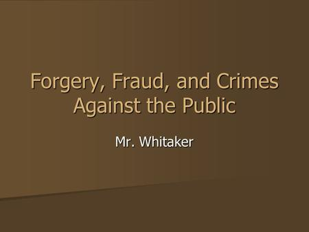 Forgery, Fraud, and Crimes Against the Public Mr. Whitaker.