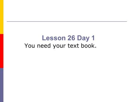 Lesson 26 Day 1 You need your text book..