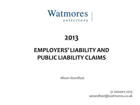 Alison Standfast 31 January 2013 2013 EMPLOYERS' LIABILITY AND PUBLIC LIABILITY CLAIMS.