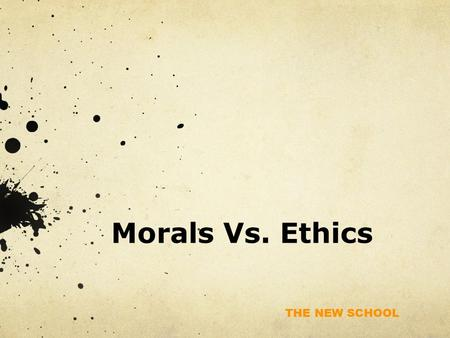 THE NEW SCHOOL Morals Vs. Ethics. THE NEW SCHOOL Morals Vs. Ethics Morals are individual standards of right and wrong based on: Deep-seated personal values.
