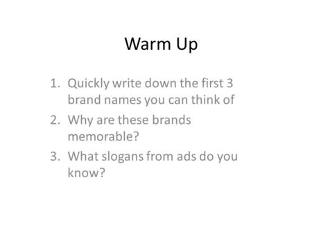 Warm Up 1.Quickly write down the first 3 brand names you can think of 2.Why are these brands memorable? 3.What slogans from ads do you know?