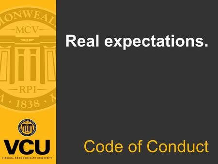 Real expectations. Code of Conduct. What is the Code of Conduct? Purpose: Outline and explain the expected behaviors, values and standards that guide.