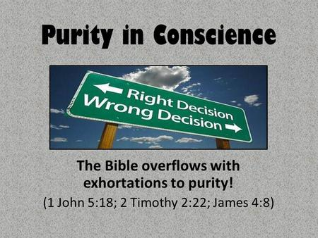 Purity in Conscience The Bible overflows with exhortations to purity! (1 John 5:18; 2 Timothy 2:22; James 4:8)